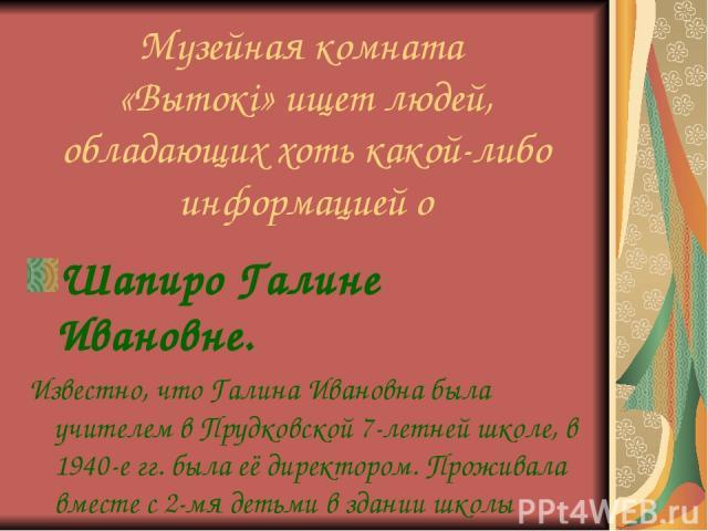 Музейная комната «Вытокі» ищет людей, обладающих хоть какой-либо информацией о Шапиро Галине Ивановне. Известно, что Галина Ивановна была учителем в Прудковской 7-летней школе, в 1940-е гг. была её директором. Проживала вместе с 2-мя детьми в здании школы