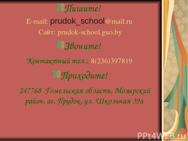 Пишите! E-mail: prudok_school@mail.ru Сайт: prudok-school.guo.by Звоните! Контактный тел.: 8(236)397819 Приходите! 247768 Гомельская область, Мозырский район, аг. Прудок, ул. Школьная 39а