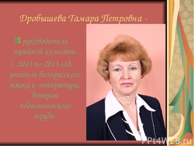 Дробышева Тамара Петровна - руководитель музейной комнаты с 2011 по 2013 год, учитель белорусского языка и литературы, ветеран педагогического труда