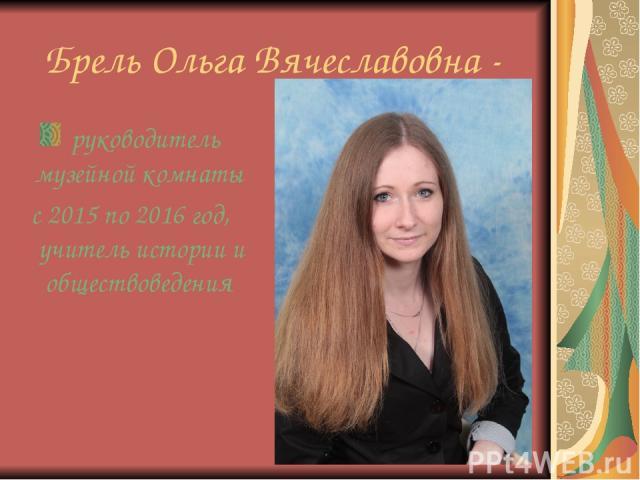 Брель Ольга Вячеславовна - руководитель музейной комнаты с 2015 по 2016 год, учитель истории и обществоведения