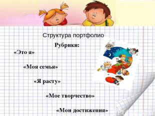Структура портфолио Рубрики: «Это я» «Моя семья» «Я расту» «Мое творчество» «Мои