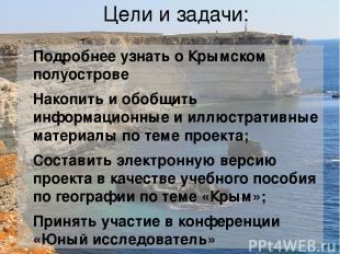 Цели и задачи: Подробнее узнать о Крымском полуострове Накопить и обобщить инфор
