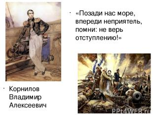Корнилов Владимир Алексеевич «Позади нас море, впереди неприятель, помни: не вер