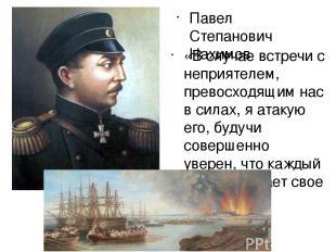Павел Степанович Нахимов «В случае встречи с неприятелем, превосходящим нас в си