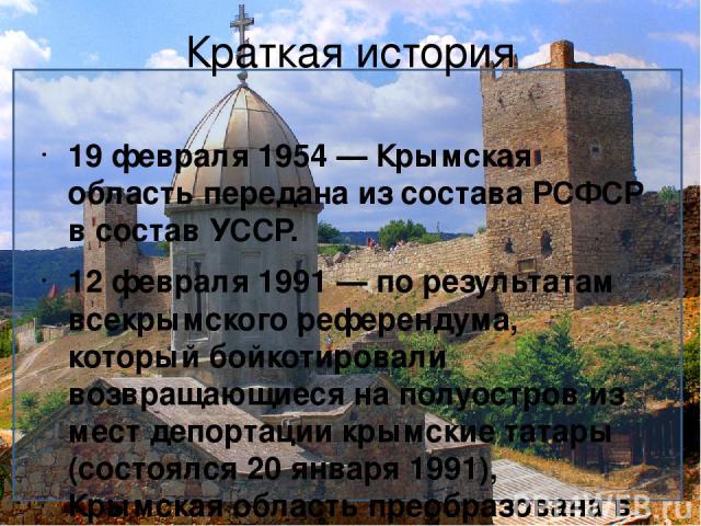 Краткая история 19 февраля1954— Крымская область передана из состава РСФСР в составУССР. 12 февраля1991— по результатам всекрымского референдума, который бойкотировали возвращающиеся на полуостров из мест депортации крымские татары (состоялся2…