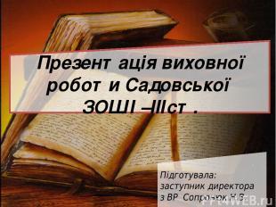 Презентація виховної роботи Садовської ЗОШ І –ІІІст. Підготувала: заступник дире