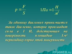 За единицу давления принимается такое давление, которое производит сила в 1 Н, д