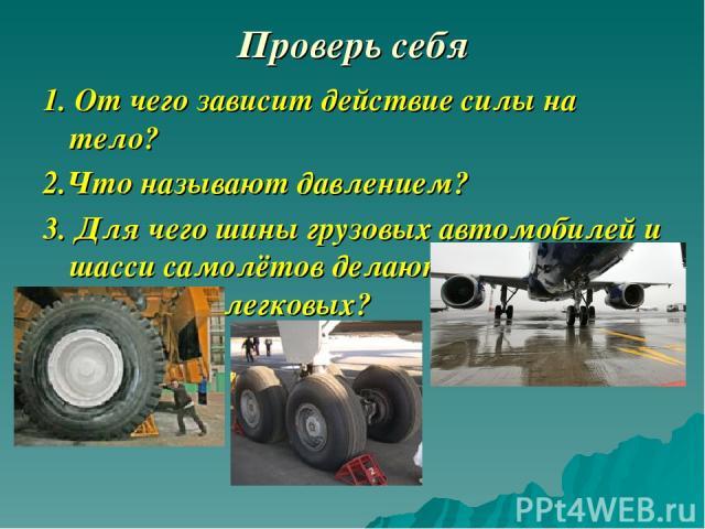 Проверь себя 1. От чего зависит действие силы на тело? 2.Что называют давлением? 3. Для чего шины грузовых автомобилей и шасси самолётов делают значительно шире, чем легковых?