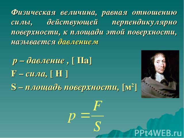 Физическая величина, равная отношению силы, действующей перпендикулярно поверхности, к площади этой поверхности, называется давлением р – давление , [ Па] F – сила, [ Н ] S – площадь поверхности, [м2]