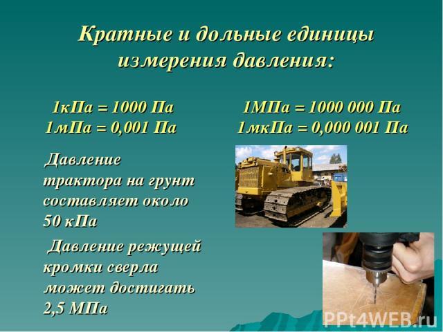 Давление трактора на грунт составляет около 50 кПа Давление режущей кромки сверла может достигать 2,5 МПа Кратные и дольные единицы измерения давления: 1кПа = 1000 Па 1МПа = 1000 000 Па 1мПа = 0,001 Па 1мкПа = 0,000 001 Па