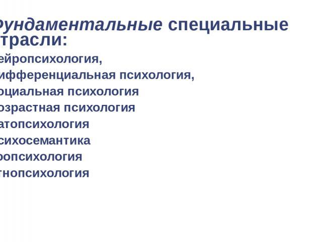 Фундаментальные специальные отрасли: нейропсихология, дифференциальная психология, социальная психология возрастная психология патопсихология психосемантика зоопсихология этнопсихология