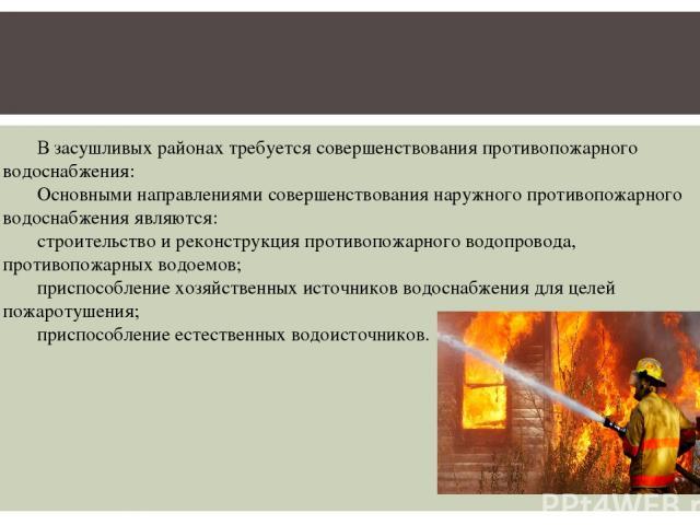 В засушливых районах требуется совершенствования противопожарного водоснабжения: Основными направлениями совершенствования наружного противопожарного водоснабжения являются: строительство и реконструкция противопожарного водопровода, противопожарных…