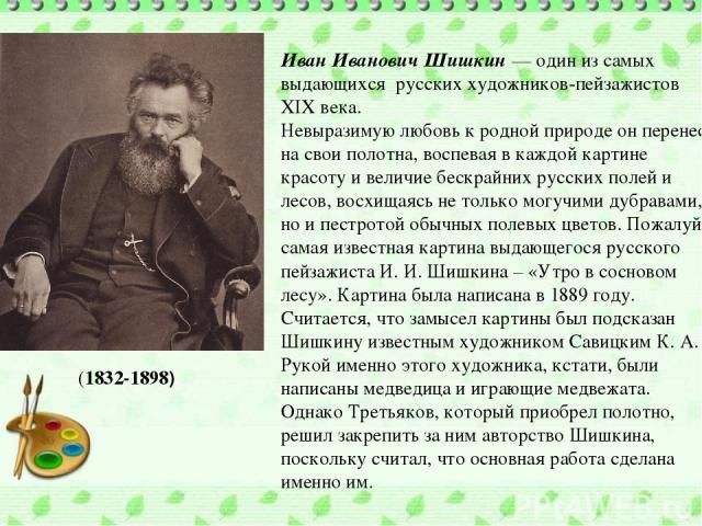 Иван Иванович Шишкин — один из самых выдающихся русских художников-пейзажистов XIX века. Невыразимую любовь к родной природе он перенес на свои полотна, воспевая в каждой картине красоту и величие бескрайних русских полей и лесов, восхищаясь не толь…