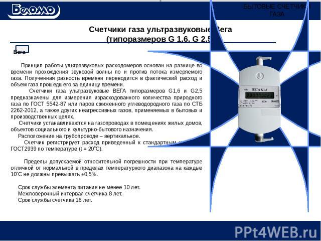 Счетчики газа ультразвуковые Вега (типоразмеров G 1,6, G 2,5) Принцип работы ультразвуковых расходомеров основан на разнице во времени прохождения звуковой волны по и против потока измеряемого газа. Полученная разность времени переводится в фактичес…