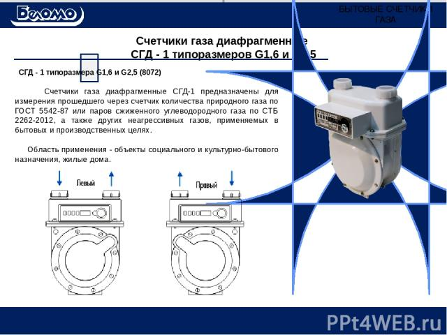 Счетчики газа диафрагменные СГД - 1 типоразмеров G1,6 и G2,5 Счетчики газа диафрагменные СГД-1 предназначены для измерения прошедшего через счетчик количества природного газа по ГОСТ 5542-87 или паров сжиженного углеводородного газа по CТБ 2262-2012…