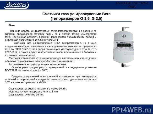 Счетчики газа ультразвуковые Вега (типоразмеров G 1,6, G 2,5) Вега Принцип работы ультразвуковых расходомеров основан на разнице во времени прохождения звуковой волны по и против потока измеряемого газа. Полученная разность времени переводится в фак…