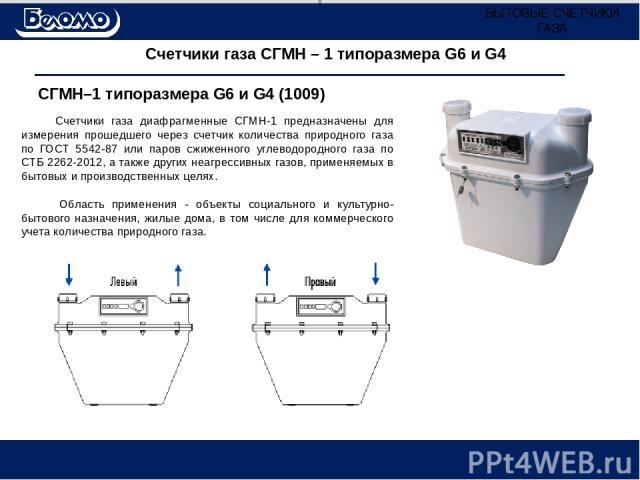 Счетчики газа СГМН – 1 типоразмера G6 и G4 Счетчики газа диафрагменные СГМН-1 предназначены для измерения прошедшего через счетчик количества природного газа по ГОСТ 5542-87 или паров сжиженного углеводородного газа по СТБ 2262-2012, а также других …
