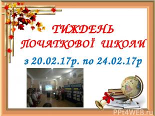 ТИЖДЕНЬ ПОЧАТКОВОЇ ШКОЛИ з 20.02.17р. по 24.02.17р