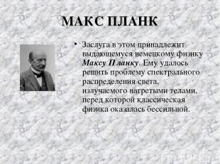 МАКС ПЛАНК Заслуга в этом принадлежит выдающемуся немецкому физику Максу Планку.
