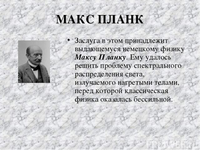 МАКС ПЛАНК Заслуга в этом принадлежит выдающемуся немецкому физику Максу Планку. Ему удалось решить проблему спектрального распределения света, излучаемого нагретыми телами, перед которой классическая физика оказалась бессильной. Планк (Planck) Макс…