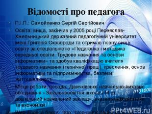 Відомості про педагога П.І.П.: Самойленко Сергій Сергійович Освіта: вища, закінч