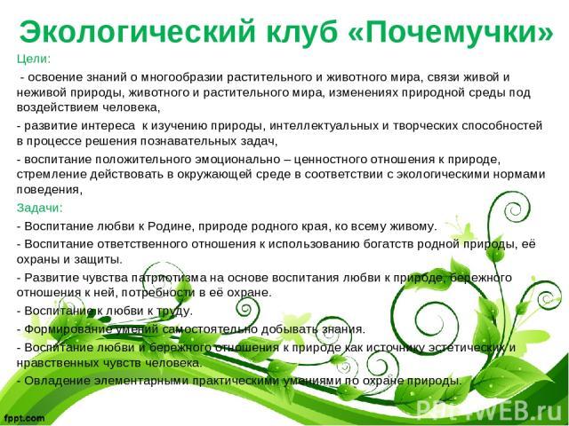 Экологический клуб «Почемучки» Цели: - освоение знаний о многообразии растительного и животного мира, связи живой и неживой природы, животного и растительного мира, изменениях природной среды под воздействием человека, - развитие интереса к изучению…
