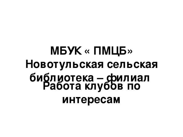 МБУК « ПМЦБ» Новотульская сельская библиотека – филиал Работа клубов по интересам