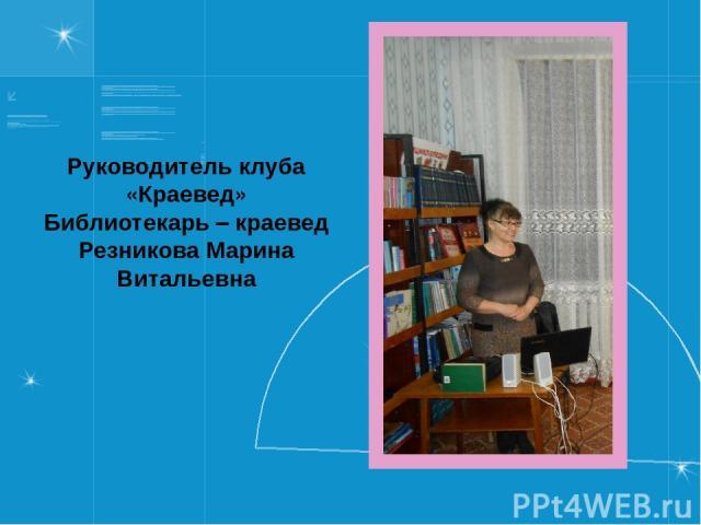 Руководитель клуба «Краевед» Библиотекарь – краевед Резникова Марина Витальевна