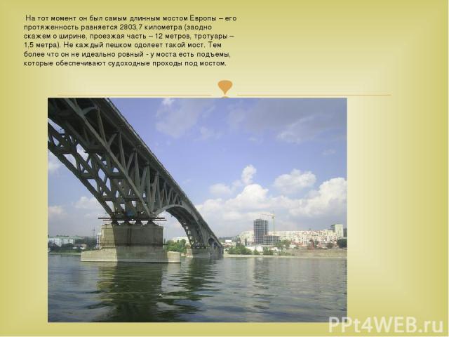 На тот момент он был самым длинным мостом Европы – его протяженность равняется 2803,7 километра (заодно скажем о ширине, проезжая часть – 12 метров, тротуары – 1,5 метра). Не каждый пешком одолеет такой мост. Тем более что он не идеально ровный - у…