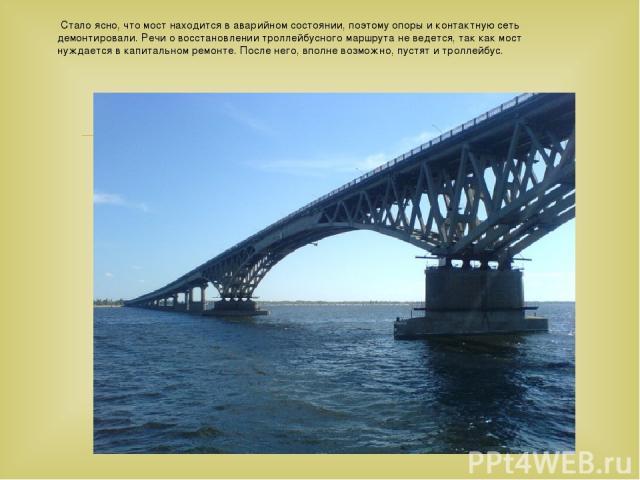Стало ясно, что мост находится в аварийном состоянии, поэтому опоры и контактную сеть демонтировали. Речи о восстановлении троллейбусного маршрута не ведется, так как мост нуждается в капитальном ремонте. После него, вполне возможно, пустят и троллейбус.