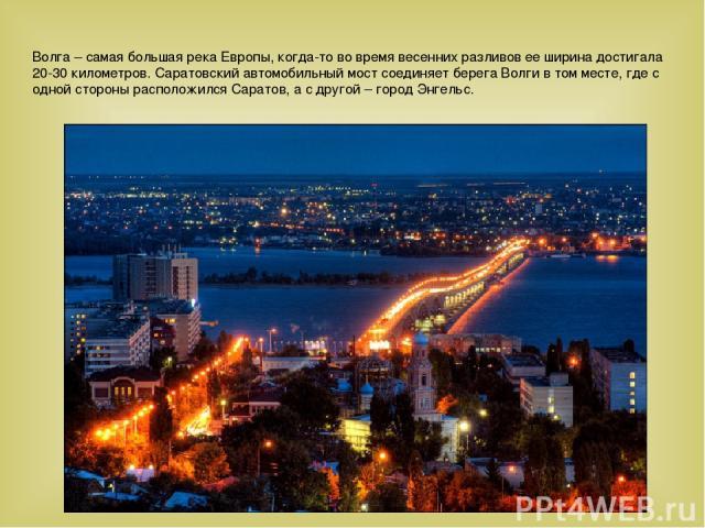 Волга – самая большая река Европы, когда-то во время весенних разливов ее ширина достигала 20-30 километров. Саратовский автомобильный мост соединяет берега Волги в том месте, где с одной стороны расположился Саратов, а с другой – город Энгельс.