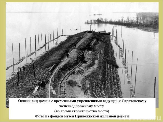 Общий вид дамбы с временными укреплениями ведущей к Саратовскому железнодорожному мосту (во время строительства моста) Фото из фондов музея Приволжской железной дороги