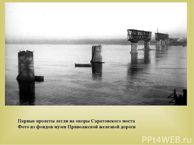Первые пролеты легли на опоры Саратовского моста Фото из фондов музея Приволжской железной дороги