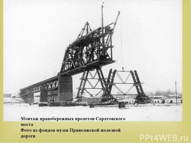 Монтаж правобережных пролетов Саратовского моста Фото из фондов музея Приволжской железной дороги