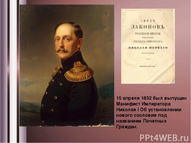 10 апреля 1832 был выпущен Манифест Императора Николая I Об установлении нового сословия под названием Почетных Граждан.