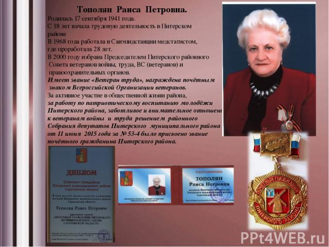 Тополян Раиса Петровна. Родилась 17 сентября 1941 года. С 18 лет начала трудовую деятельность в Питерском районе В 1968 года работала в Санэпидстанции медстатистом, где проработала 28 лет. В 2000 году избрана Председателем Питерского районного Совет…