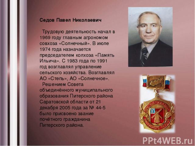 Седов Павел Николаевич Трудовую деятельность начал в 1969 году главным агрономом совхоза «Солнечный». В июле 1974 года назначается председателем колхоза «Память Ильича». С 1983 года по 1991 год возглавлял управление сельского хозяйства. Возглавлял А…