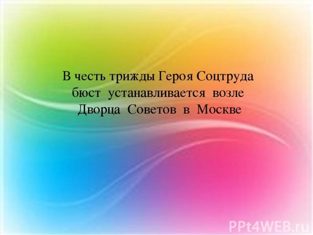 В честь трижды Героя Соцтруда бюст устанавливается возле Дворца Советов в Москве