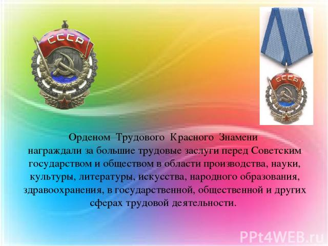 Орденом Трудового Красного Знамени награждали за большие трудовые заслуги перед Советским государством и обществом в области производства, науки, культуры, литературы, искусства, народного образования, здравоохранения, в государственной, общественно…