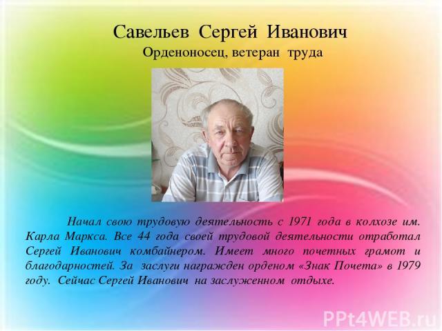 Начал свою трудовую деятельность с 1971 года в колхозе им. Карла Маркса. Все 44 года своей трудовой деятельности отработал Сергей Иванович комбайнером. Имеет много почетных грамот и благодарностей. За заслуги награжден орденом «Знак Почета» в 1979 г…
