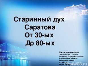 Старинный дух Саратова От 30-ых До 80-ых Презентацию выполнила: библиотекарь - к