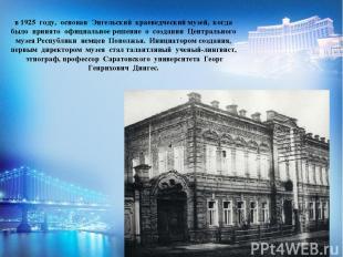 в 1925 году, основан Энгельский краеведческий музей, когда было принято официаль