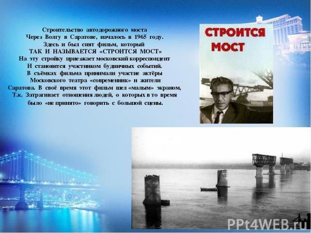 Строительство автодорожного моста Через Волгу в Саратове, началось в 1965 году. Здесь и был снят фильм, который ТАК И НАЗЫВАЕТСЯ «СТРОИТСЯ МОСТ» На эту стройку приезжает московский корреспондент И становится участником будничных событий. В съёмках ф…