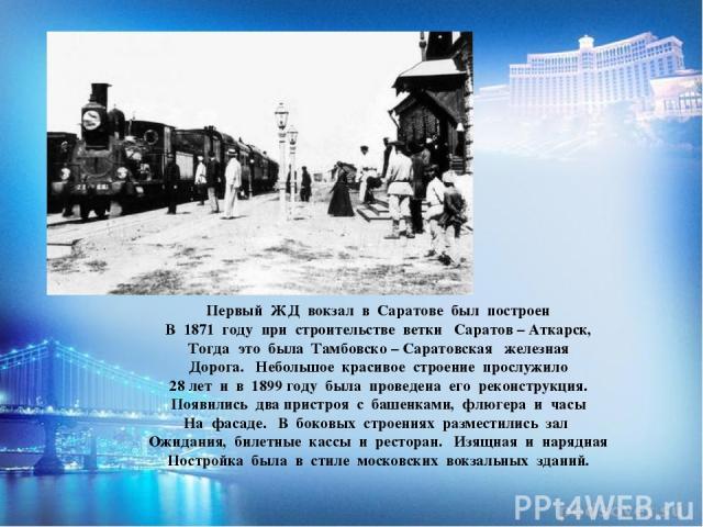 Первый ЖД вокзал в Саратове был построен В 1871 году при строительстве ветки Саратов – Аткарск, Тогда это была Тамбовско – Саратовская железная Дорога. Небольшое красивое строение прослужило 28 лет и в 1899 году была проведена его реконструкция. Поя…