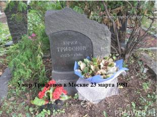 Умер Трифонов в Москве 23 марта 1981.