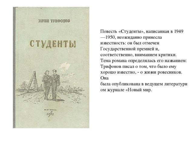 Повесть«Студенты»,написаннаяв1949—1950,неожиданнопринесла известность: он был отмечен Государственной премией и, соответственно, вниманием критики. Тема романа определялась его названием: Трифонов писал о том, что было ему хорошо известно, - о…