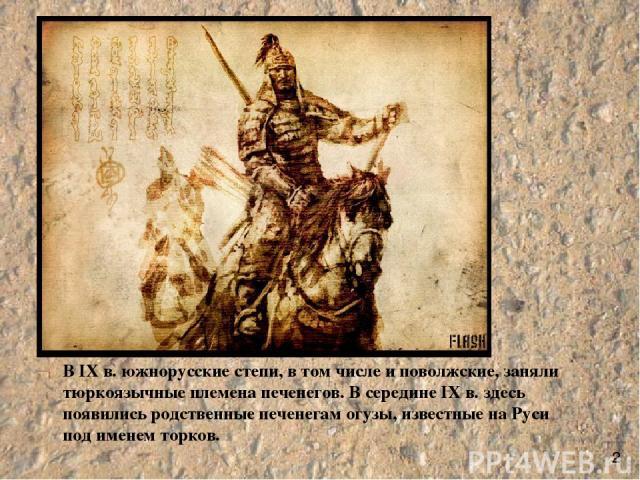 В IX в. южнорусские степи, в том числе и поволжские, заняли тюркоязычные племена печенегов. В середине IX в. здесь появились родственные печенегам огузы, известные на Руси под именем торков. 2