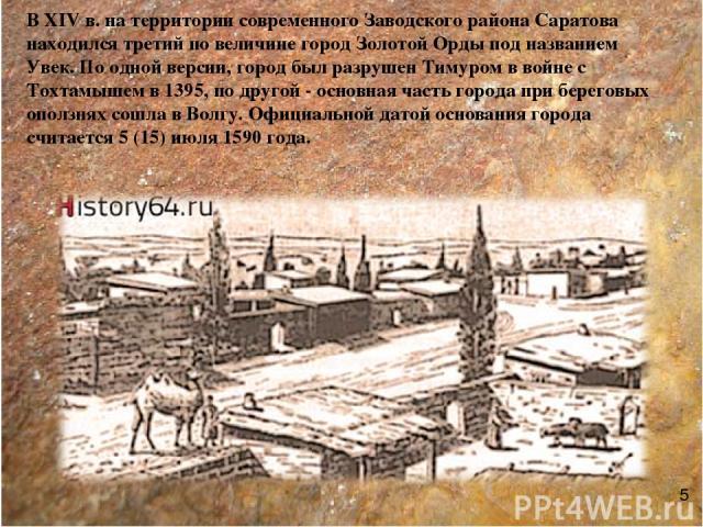 В XIV в. на территории современного Заводского района Саратова находился третий по величине город Золотой Орды под названием Увек. По одной версии, город был разрушен Тимуром в войне с Тохтамышем в 1395, по другой - основная часть города при берегов…
