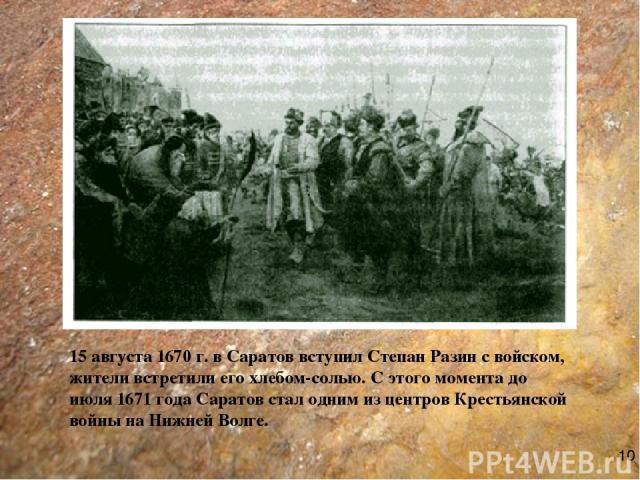 15 августа 1670 г. в Саратов вступил Степан Разин с войском, жители встретили его хлебом-солью. С этого момента до июля 1671 года Саратов стал одним из центров Крестьянской войны на Нижней Волге. 10