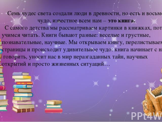 Семь чудес света создали люди в древности, но есть и восьмое чудо, известное всем нам – это книга. С самого детства мы рассматриваем картинки в книжках, потом учимся читать. Книги бывают разные: веселые и грустные, познавательные, научные. Мы открыв…